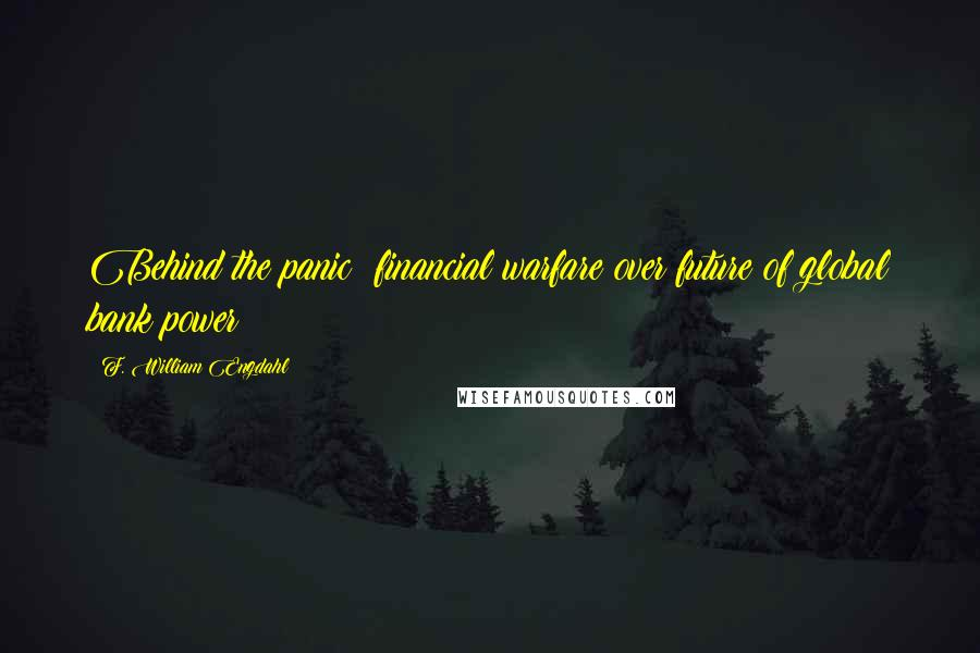 F. William Engdahl quotes: Behind the panic: financial warfare over future of global bank power