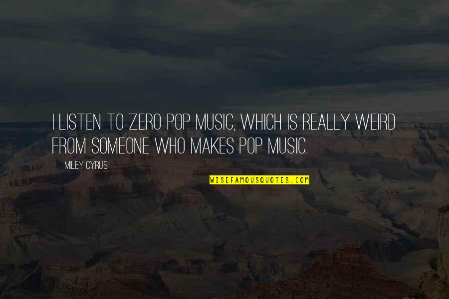 F Zero Quotes By Miley Cyrus: I listen to zero pop music, which is