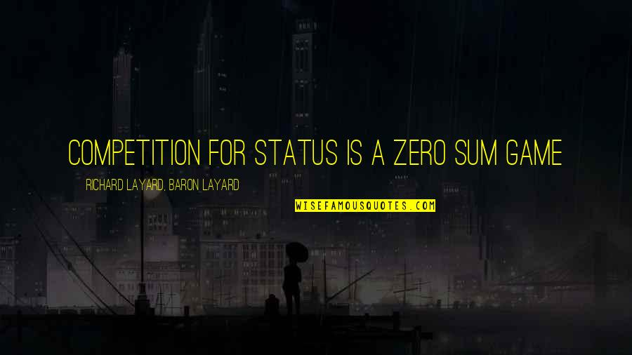 F Zero Quotes By Richard Layard, Baron Layard: Competition for status is a zero sum game
