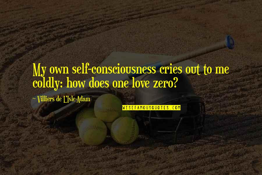 F Zero X Quotes By Villiers De L'Isle-Adam: My own self-consciousness cries out to me coldly: