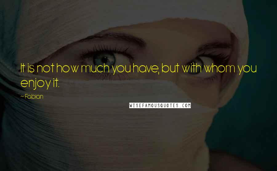 Fabian quotes: It is not how much you have, but with whom you enjoy it.