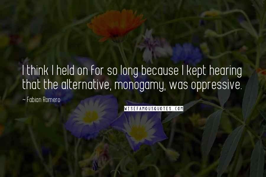 Fabian Romero quotes: I think I held on for so long because I kept hearing that the alternative, monogamy, was oppressive.