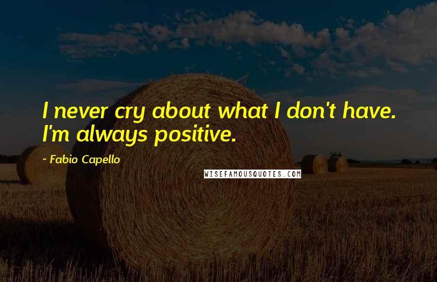 Fabio Capello quotes: I never cry about what I don't have. I'm always positive.