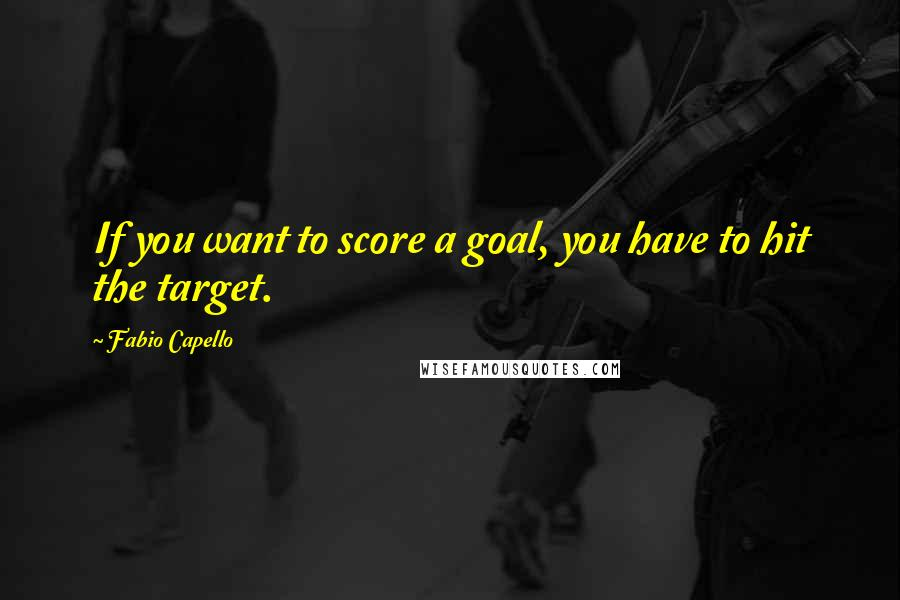 Fabio Capello quotes: If you want to score a goal, you have to hit the target.
