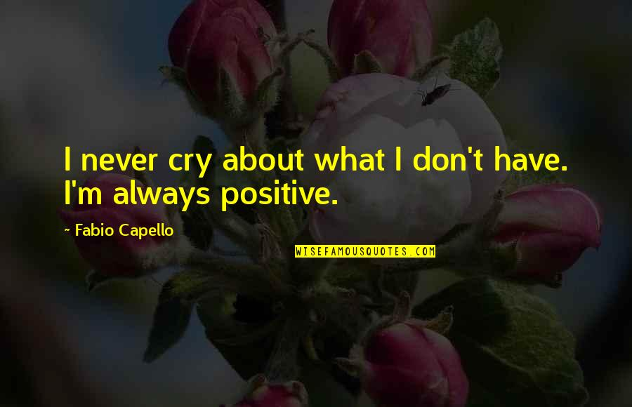Fabio Quotes By Fabio Capello: I never cry about what I don't have.