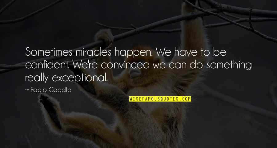 Fabio Quotes By Fabio Capello: Sometimes miracles happen. We have to be confident.