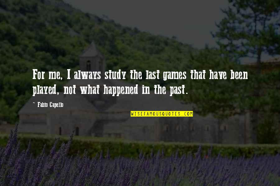 Fabio Quotes By Fabio Capello: For me, I always study the last games