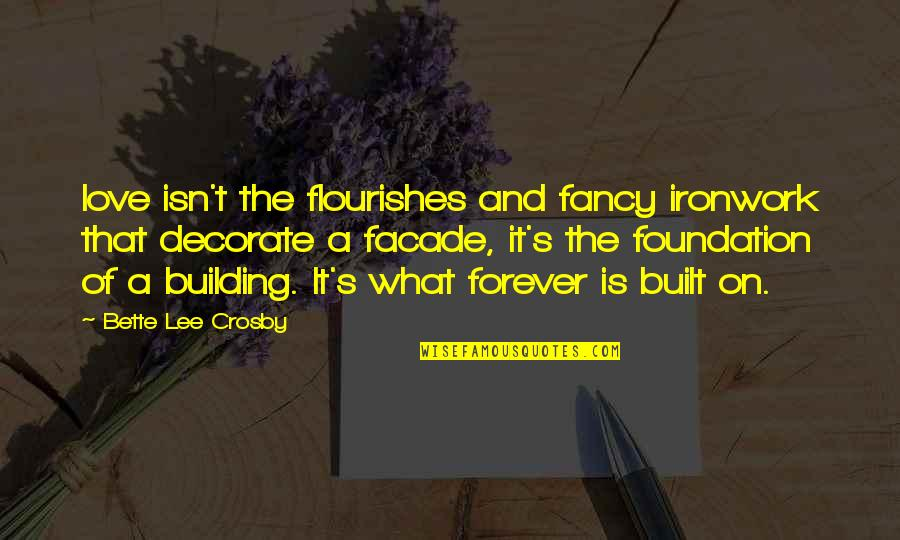 Facade Quotes By Bette Lee Crosby: love isn't the flourishes and fancy ironwork that