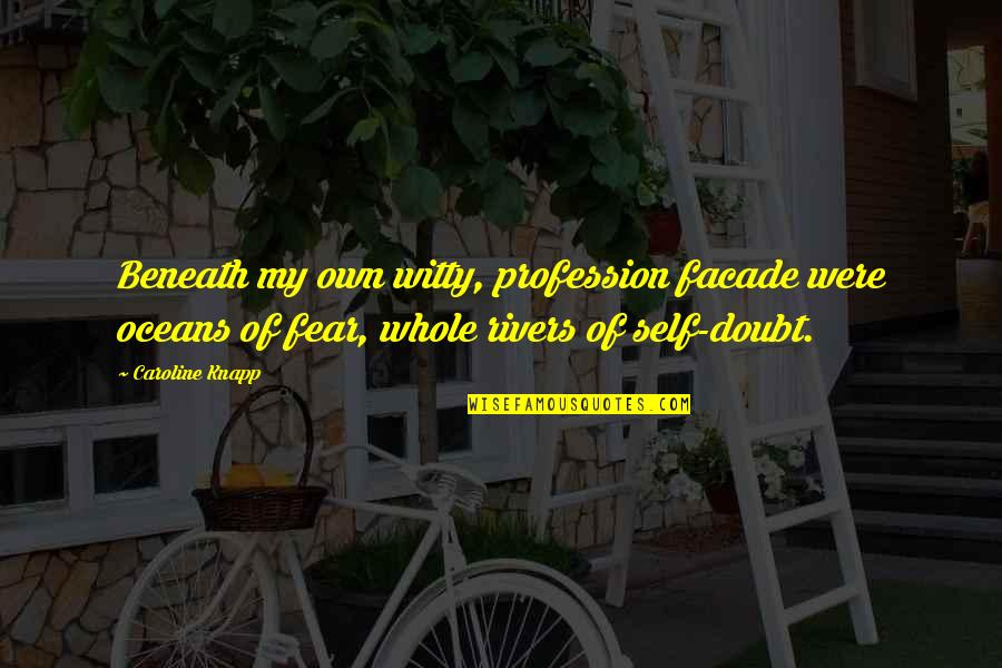 Facade Quotes By Caroline Knapp: Beneath my own witty, profession facade were oceans