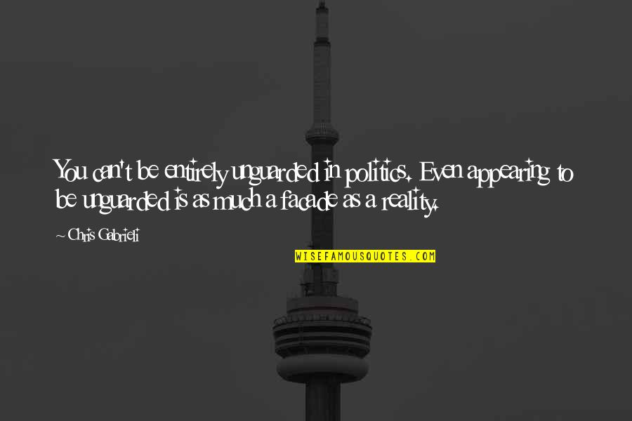 Facade Quotes By Chris Gabrieli: You can't be entirely unguarded in politics. Even