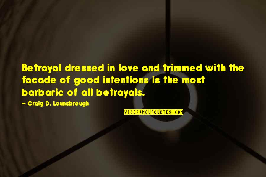 Facade Quotes By Craig D. Lounsbrough: Betrayal dressed in love and trimmed with the