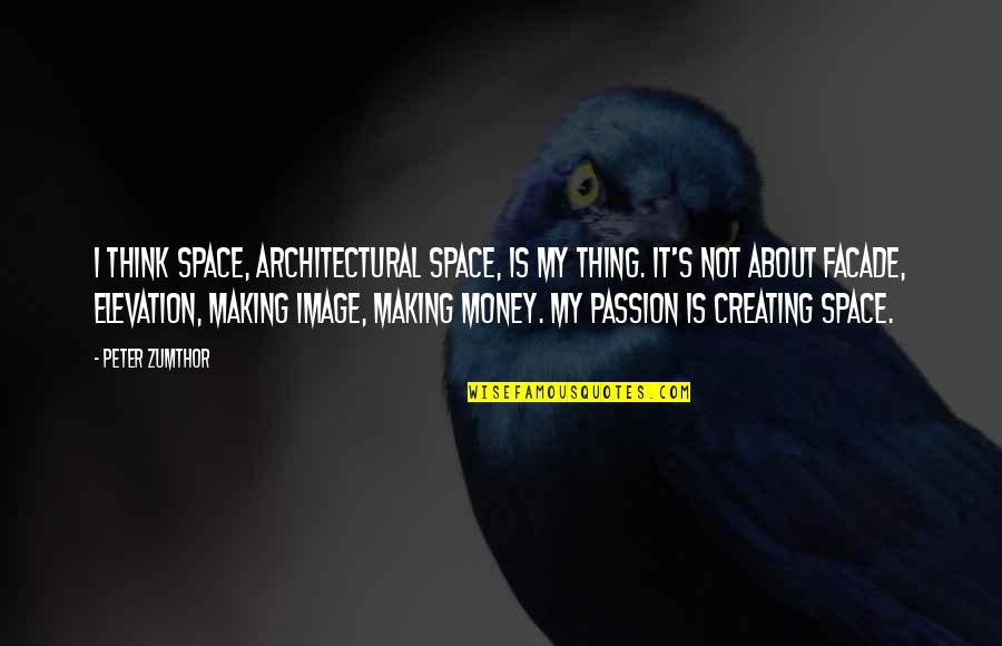 Facade Quotes By Peter Zumthor: I think space, architectural space, is my thing.