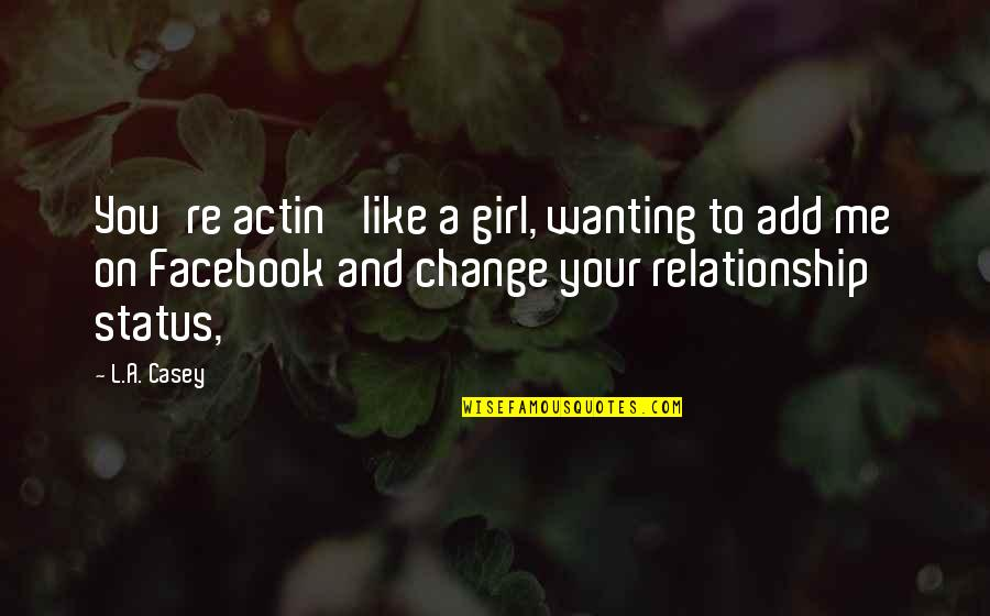 Facebook Relationship Status Quotes By L.A. Casey: You're actin' like a girl, wanting to add