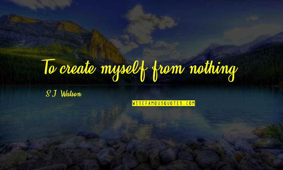 Facebook Thuggin Quotes By S.J. Watson: To create myself from nothing.