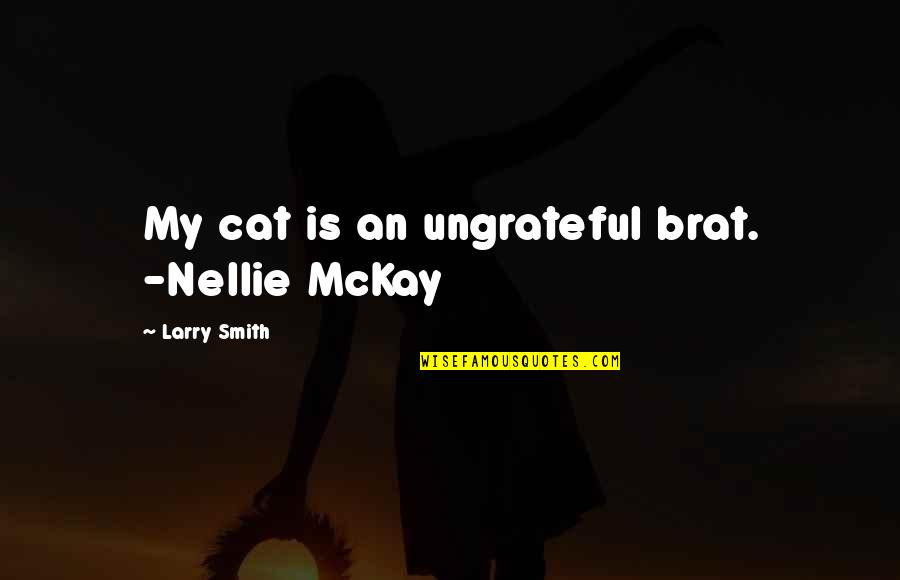 Facebook Whores Quotes By Larry Smith: My cat is an ungrateful brat. -Nellie McKay