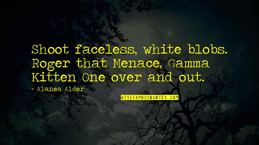 Faceless Quotes By Alanea Alder: Shoot faceless, white blobs. Roger that Menace, Gamma