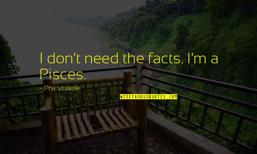 Fachidiot Quotes By Phil Volatile: I don't need the facts. I'm a Pisces.