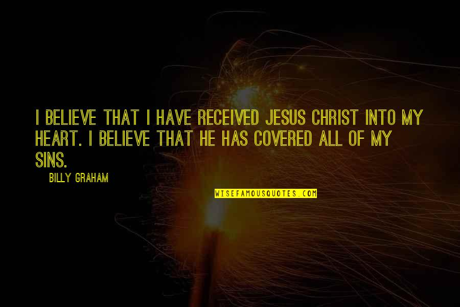 Facing Bad Times Quotes By Billy Graham: I believe that I have received Jesus Christ