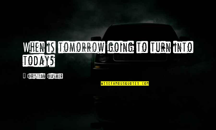 Facing Bad Times Quotes By Christian Chasmer: When is tomorrow going to turn into today?