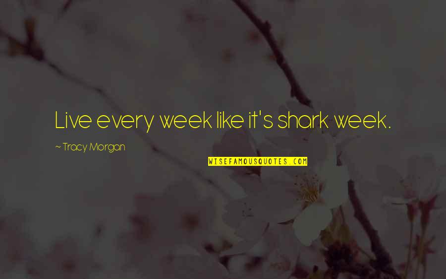Facing Bad Times Quotes By Tracy Morgan: Live every week like it's shark week.