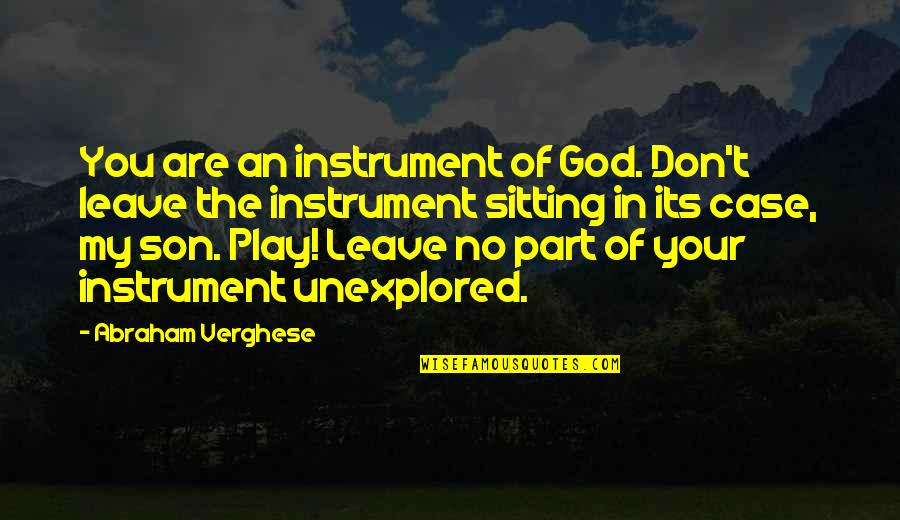 Facing Fears Of Love Quotes By Abraham Verghese: You are an instrument of God. Don't leave