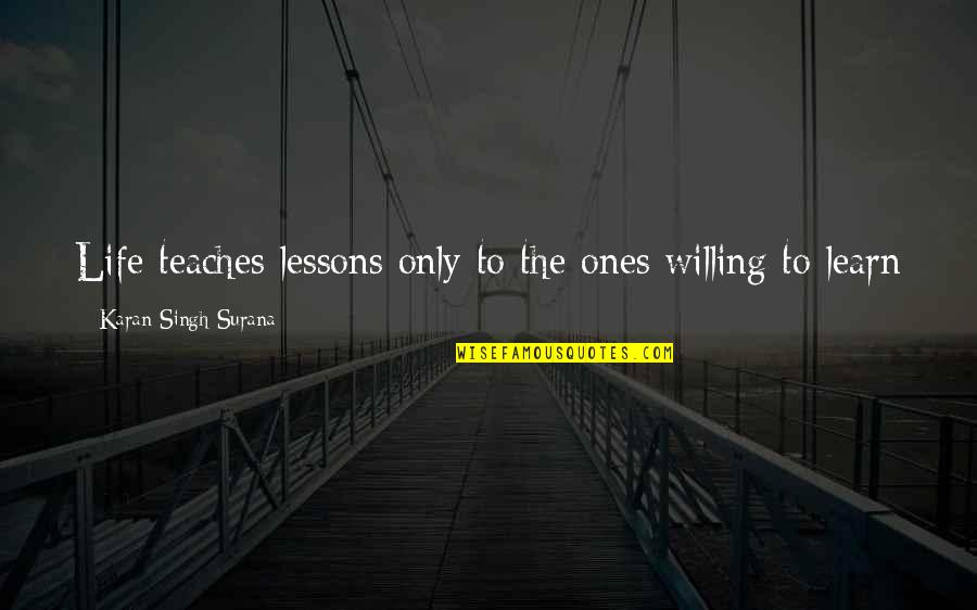 Facing Fears Of Love Quotes By Karan Singh Surana: Life teaches lessons only to the ones willing