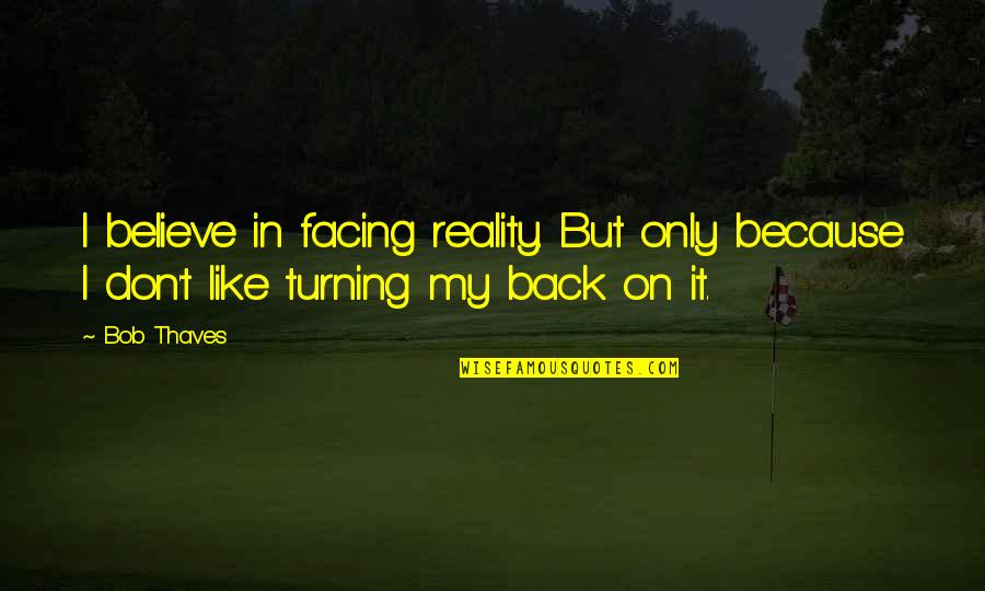 Facing Reality Quotes By Bob Thaves: I believe in facing reality. But only because