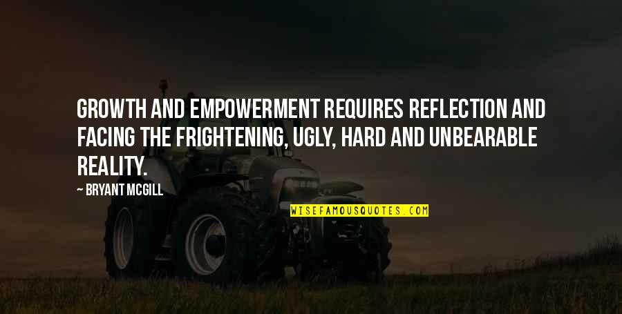 Facing Reality Quotes By Bryant McGill: Growth and empowerment requires reflection and facing the