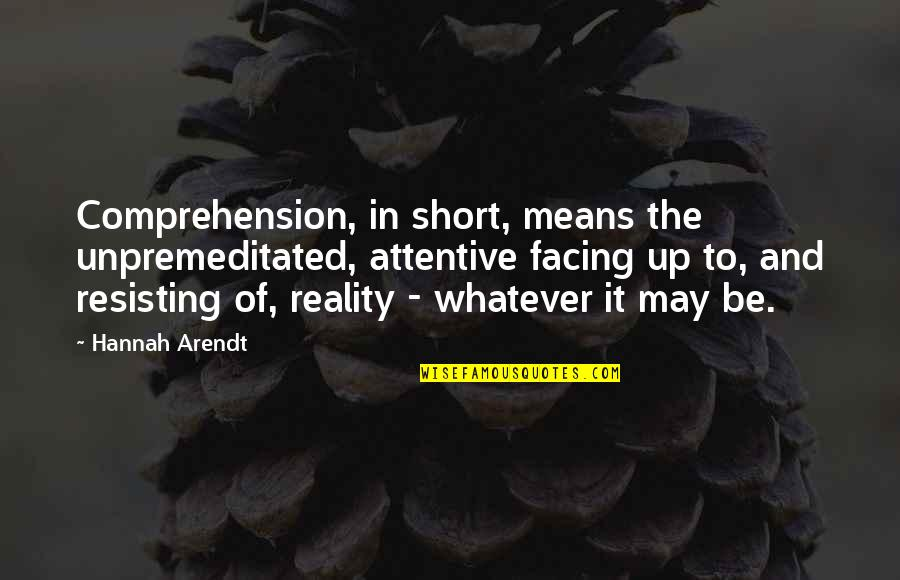 Facing Reality Quotes By Hannah Arendt: Comprehension, in short, means the unpremeditated, attentive facing