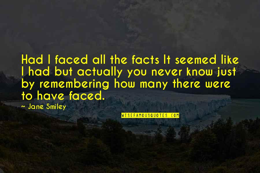 Facing Reality Quotes By Jane Smiley: Had I faced all the facts It seemed