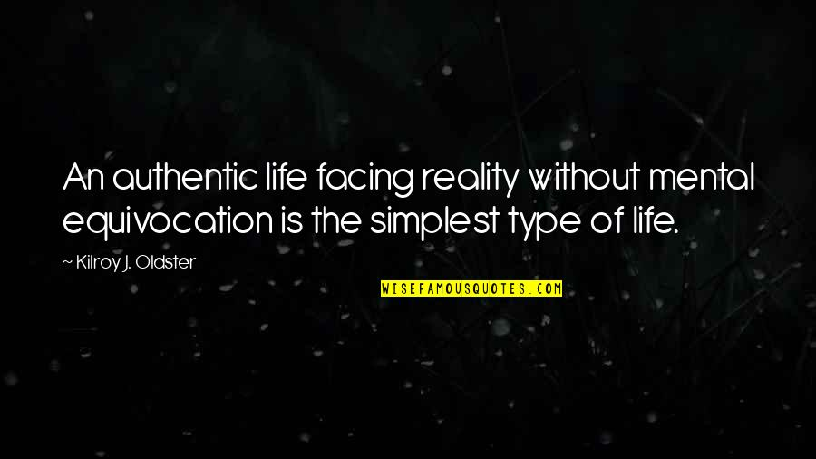 Facing Reality Quotes By Kilroy J. Oldster: An authentic life facing reality without mental equivocation
