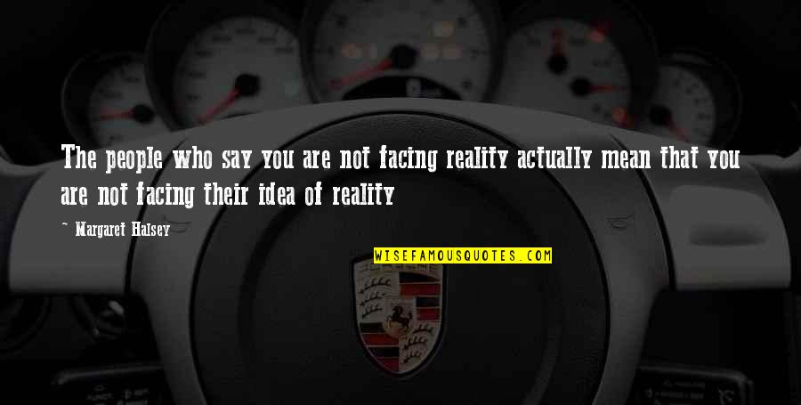 Facing Reality Quotes By Margaret Halsey: The people who say you are not facing