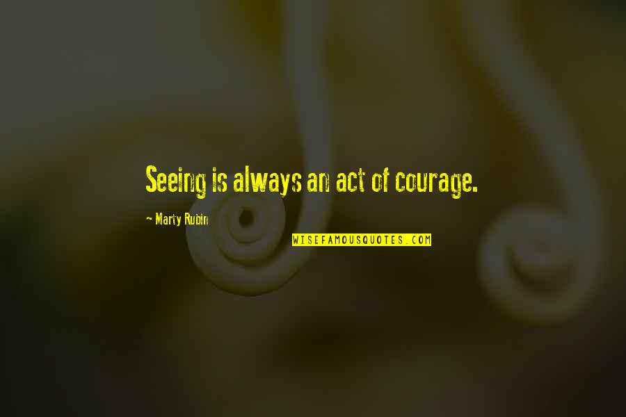 Facing Reality Quotes By Marty Rubin: Seeing is always an act of courage.
