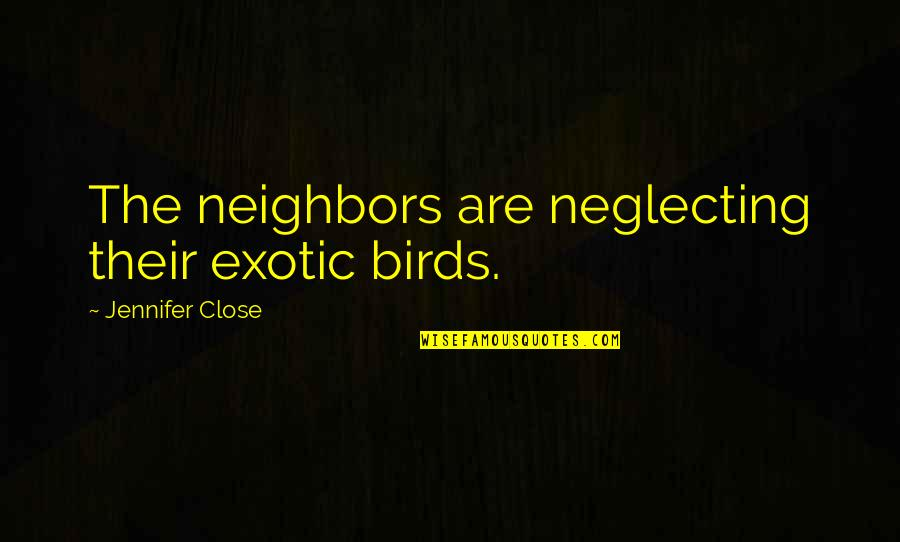 Factotum Film Quotes By Jennifer Close: The neighbors are neglecting their exotic birds.