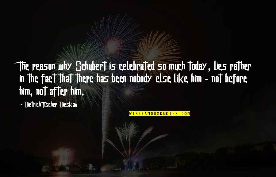 Facts And Lies Quotes By Dietrich Fischer-Dieskau: The reason why Schubert is celebrated so much