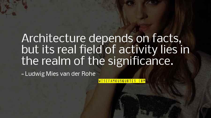 Facts And Lies Quotes By Ludwig Mies Van Der Rohe: Architecture depends on facts, but its real field