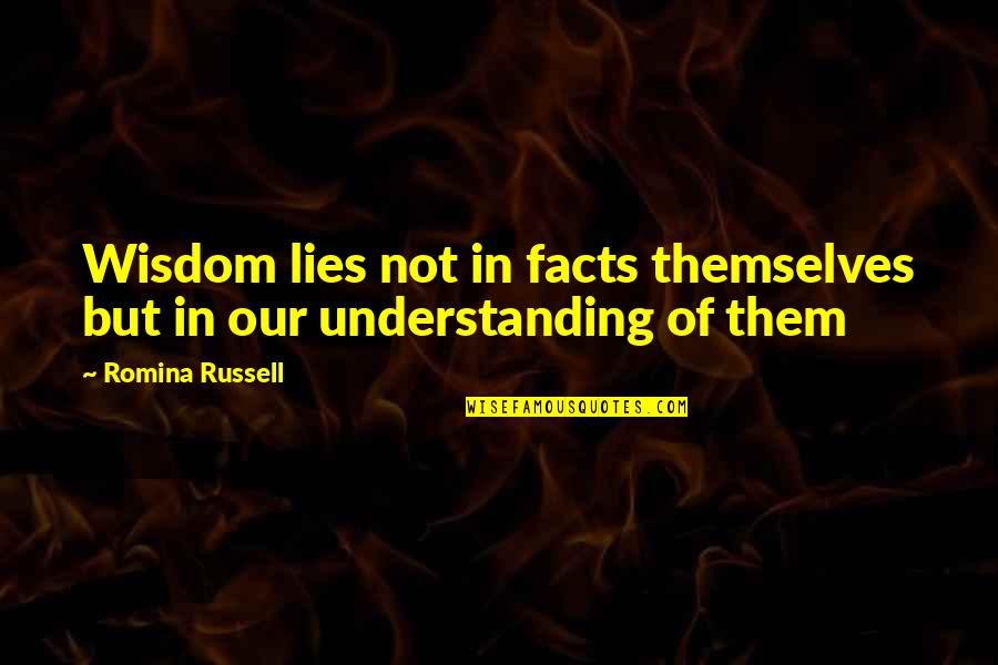 Facts And Lies Quotes By Romina Russell: Wisdom lies not in facts themselves but in