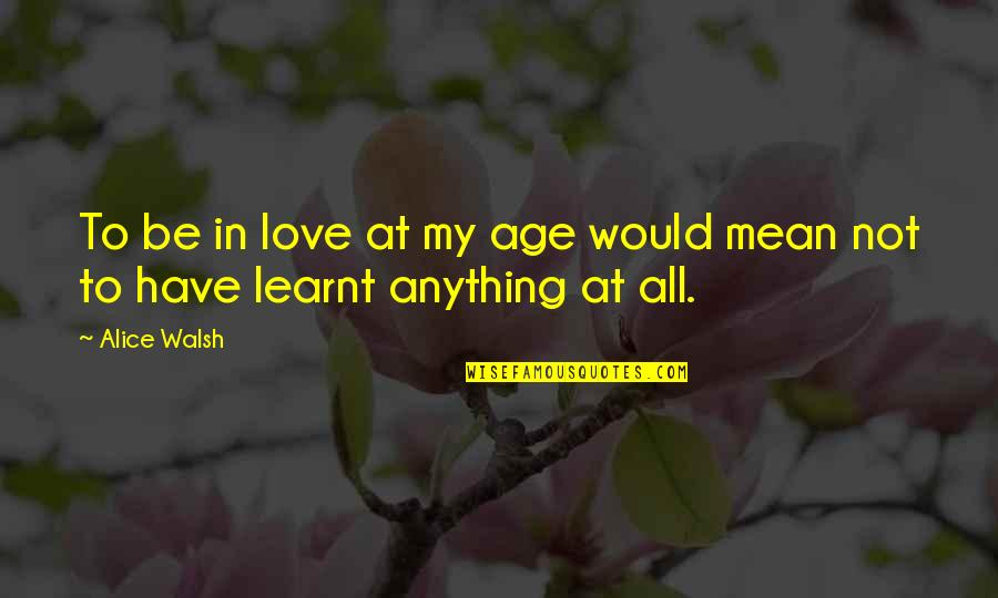 Facts And Reality Quotes By Alice Walsh: To be in love at my age would