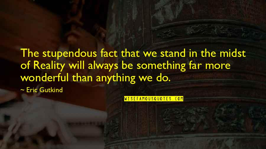 Facts And Reality Quotes By Eric Gutkind: The stupendous fact that we stand in the