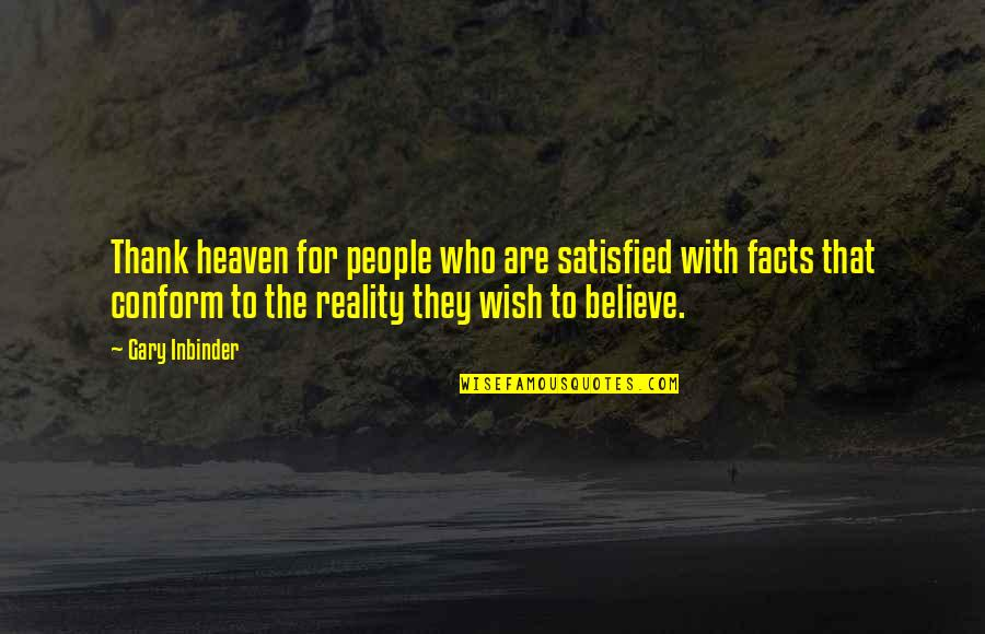 Facts And Reality Quotes By Gary Inbinder: Thank heaven for people who are satisfied with