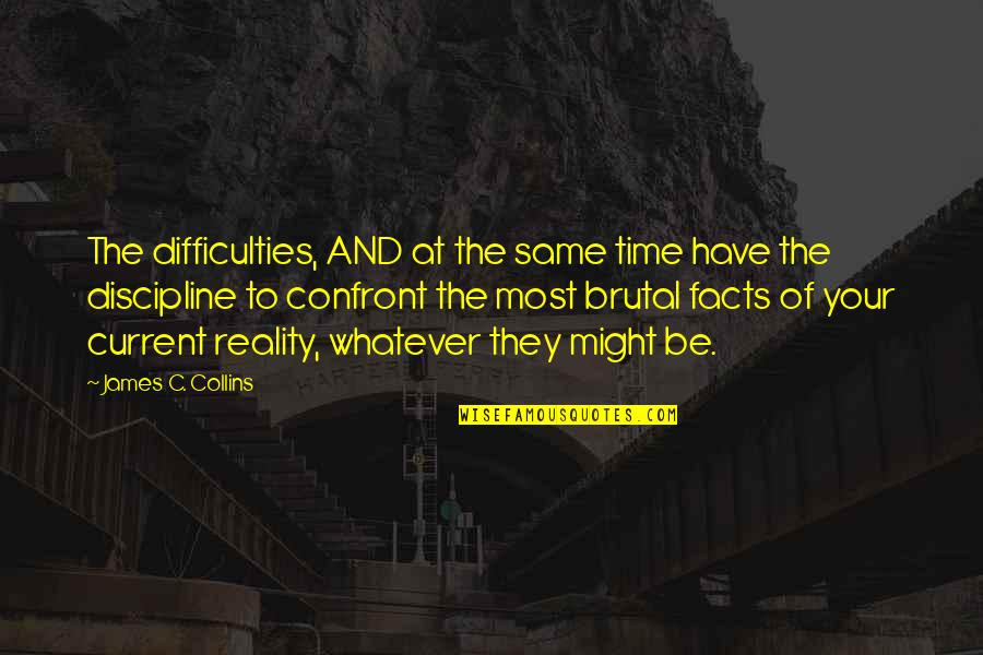 Facts And Reality Quotes By James C. Collins: The difficulties, AND at the same time have
