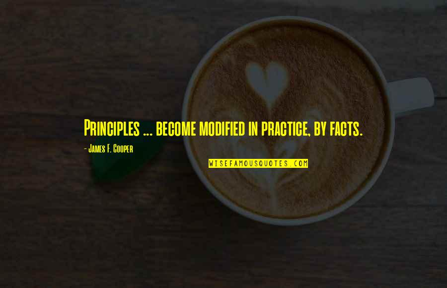 Facts And Reality Quotes By James F. Cooper: Principles ... become modified in practice, by facts.