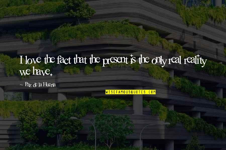 Facts And Reality Quotes By Paz De La Huerta: I love the fact that the present is