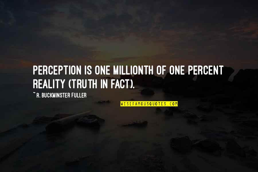 Facts And Reality Quotes By R. Buckminster Fuller: Perception is one millionth of one percent reality