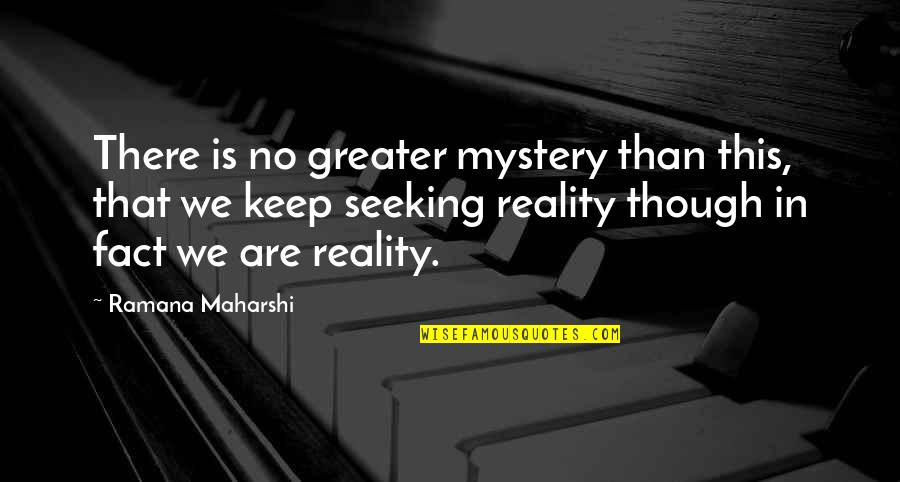 Facts And Reality Quotes By Ramana Maharshi: There is no greater mystery than this, that
