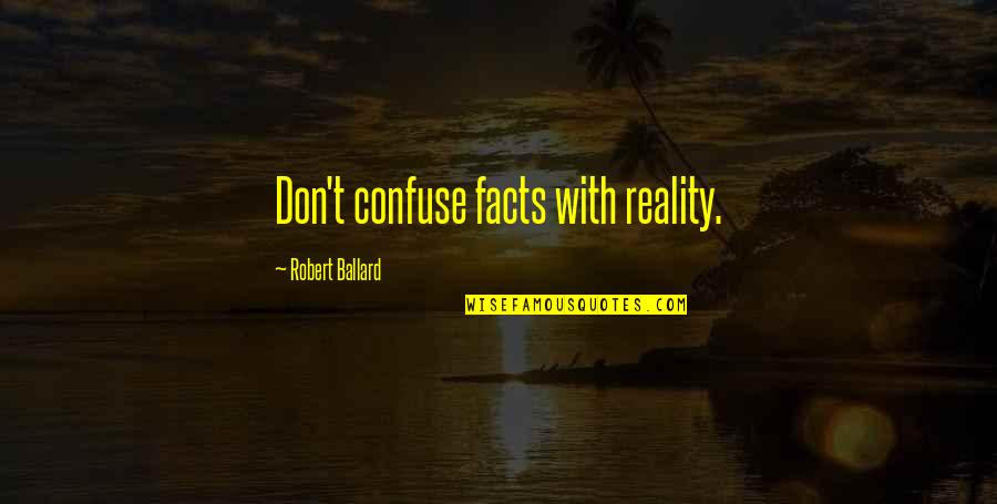 Facts And Reality Quotes By Robert Ballard: Don't confuse facts with reality.