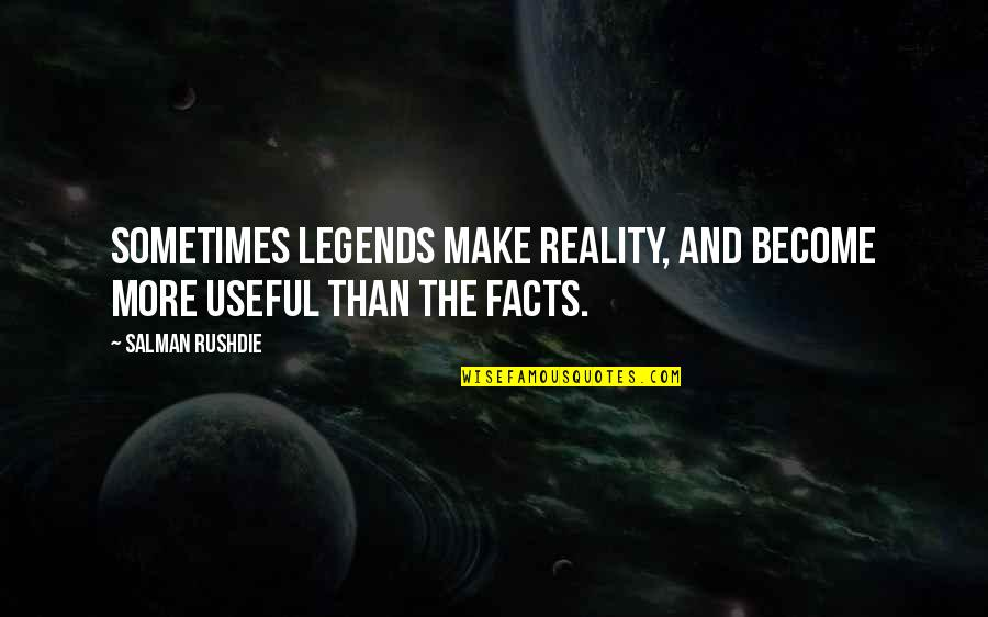Facts And Reality Quotes By Salman Rushdie: Sometimes legends make reality, and become more useful