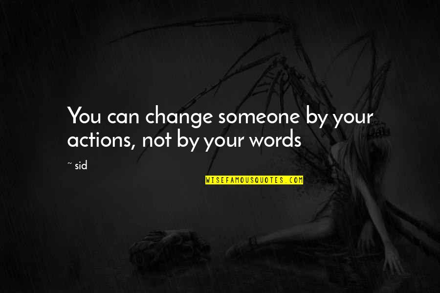 Facts And Reality Quotes By Sid: You can change someone by your actions, not