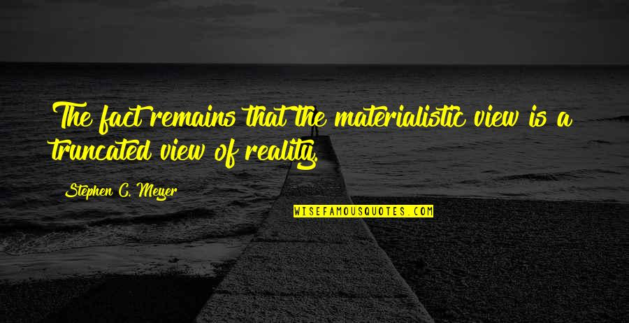Facts And Reality Quotes By Stephen C. Meyer: The fact remains that the materialistic view is