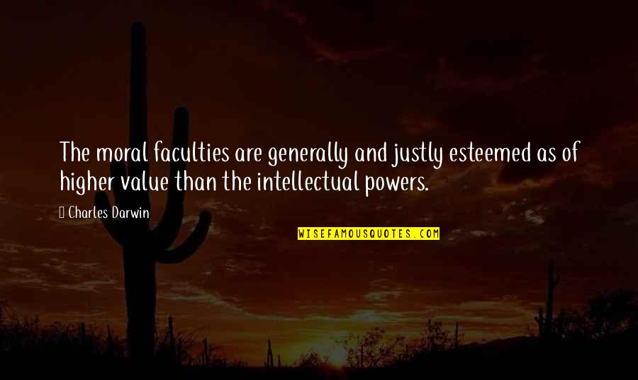 Faculty Quotes By Charles Darwin: The moral faculties are generally and justly esteemed